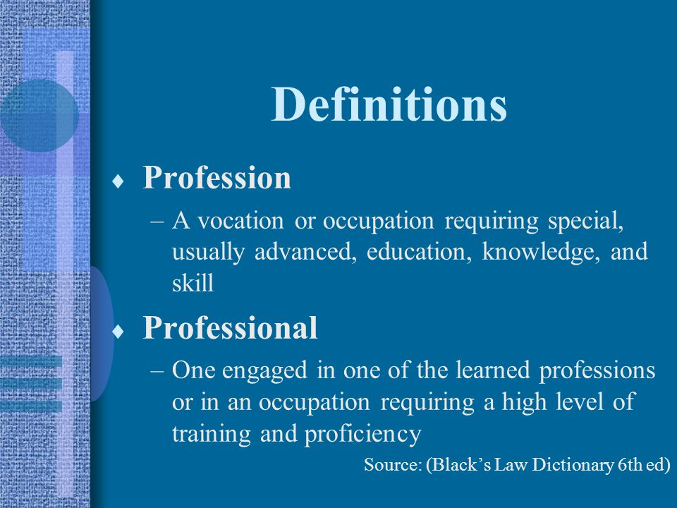 Definitions  Profession –A vocation or occupation requiring special, usually advanced, education, knowledge, and skill  Professional –One engaged in