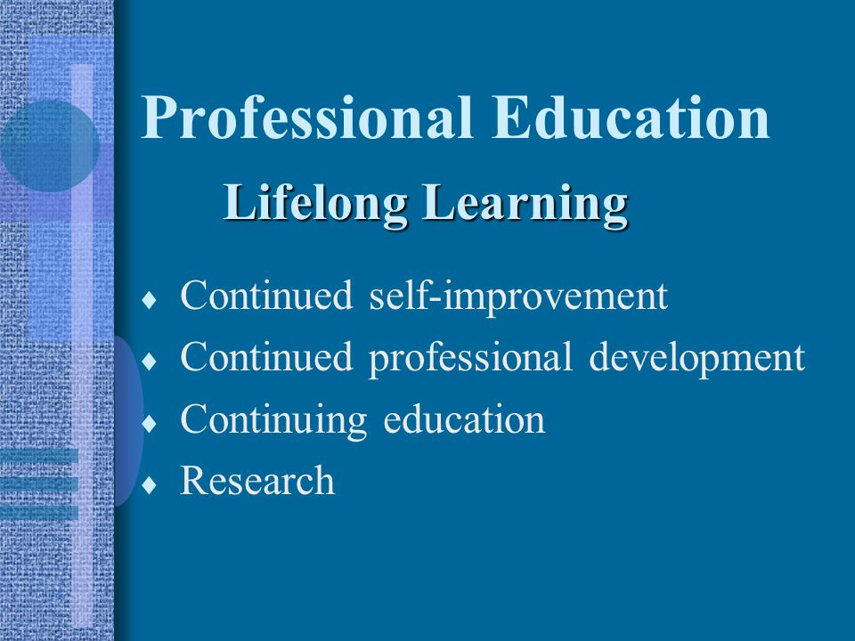  Continued self-improvement  Continued professional development  Continuing education  Research Professional Education Lifelong Learning