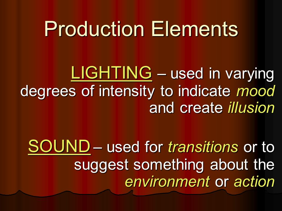 LIGHTING – used in varying degrees of intensity to indicate mood and create illusion LIGHTING – used in varying degrees of intensity to indicate mood and create illusion SOUND – used for transitions or to suggest something about the environment or action SOUND – used for transitions or to suggest something about the environment or action Production Elements