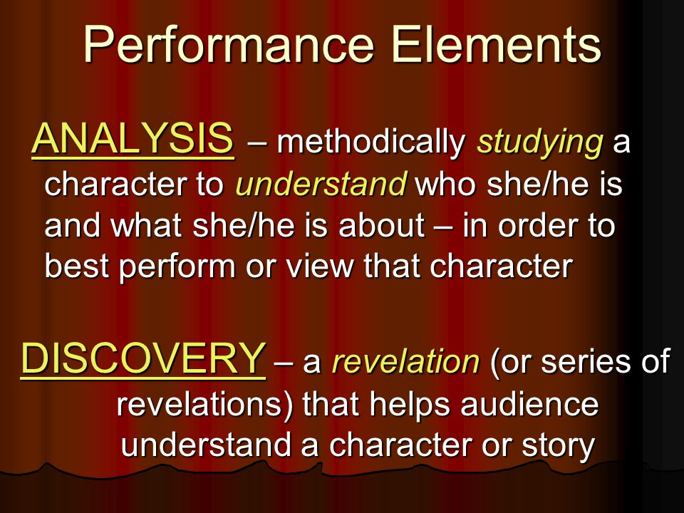 Performance Elements ANALYSIS – methodically studying a character to understand who she/he is and what she/he is about – in order to best perform or view that character ANALYSIS – methodically studying a character to understand who she/he is and what she/he is about – in order to best perform or view that character DISCOVERY – a revelation (or series of revelations) that helps audience understand a character or story