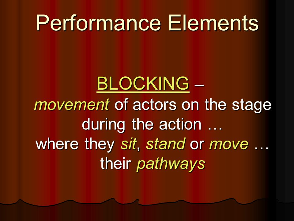 Performance Elements BLOCKING – movement of actors on the stage during the action … where they sit, stand or move … their pathways BLOCKING – movement of actors on the stage during the action … where they sit, stand or move … their pathways