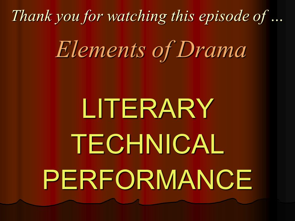 Thank you for watching this episode of … LITERARYTECHNICALPERFORMANCE Elements of Drama