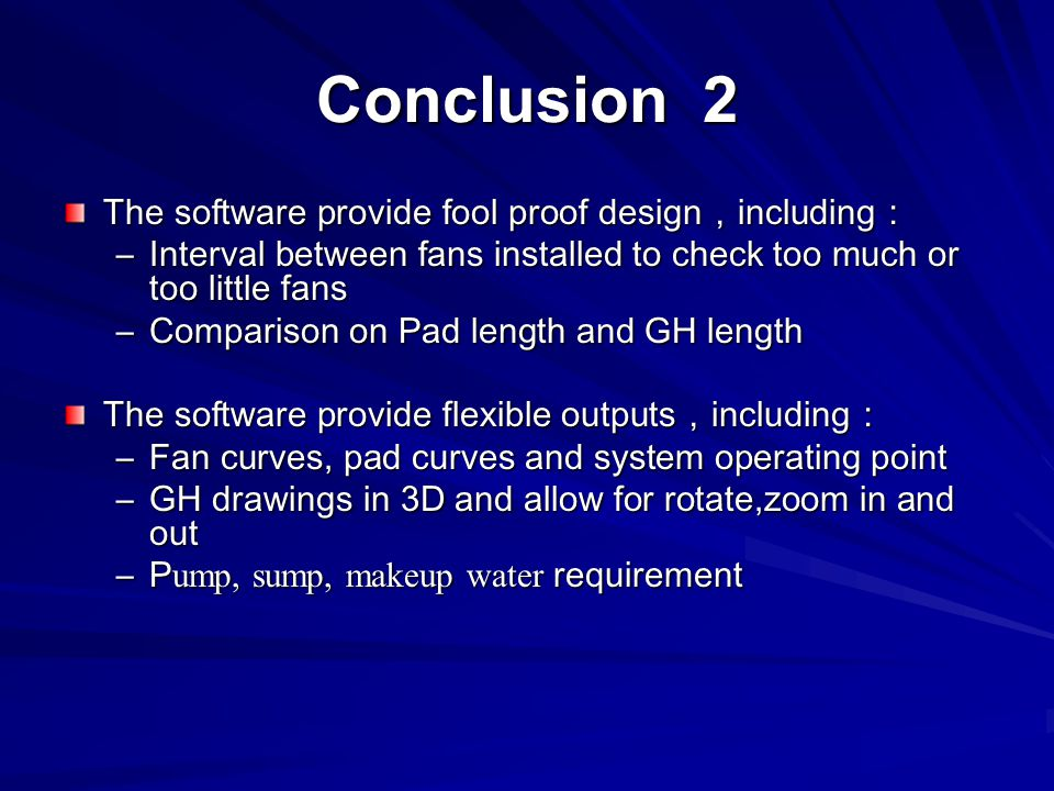 Conclusion 2 The software provide fool proof design , including : –Interval between fans installed to check too much or too little fans –Comparison on Pad length and GH length The software provide flexible outputs , including : –Fan curves, pad curves and system operating point –GH drawings in 3D and allow for rotate,zoom in and out –P ump, sump, makeup water requirement