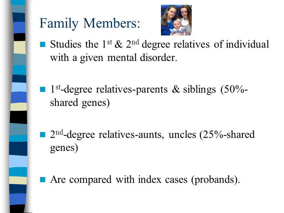 Family Members: Studies the 1 st & 2 nd degree relatives of individual with a given mental disorder.