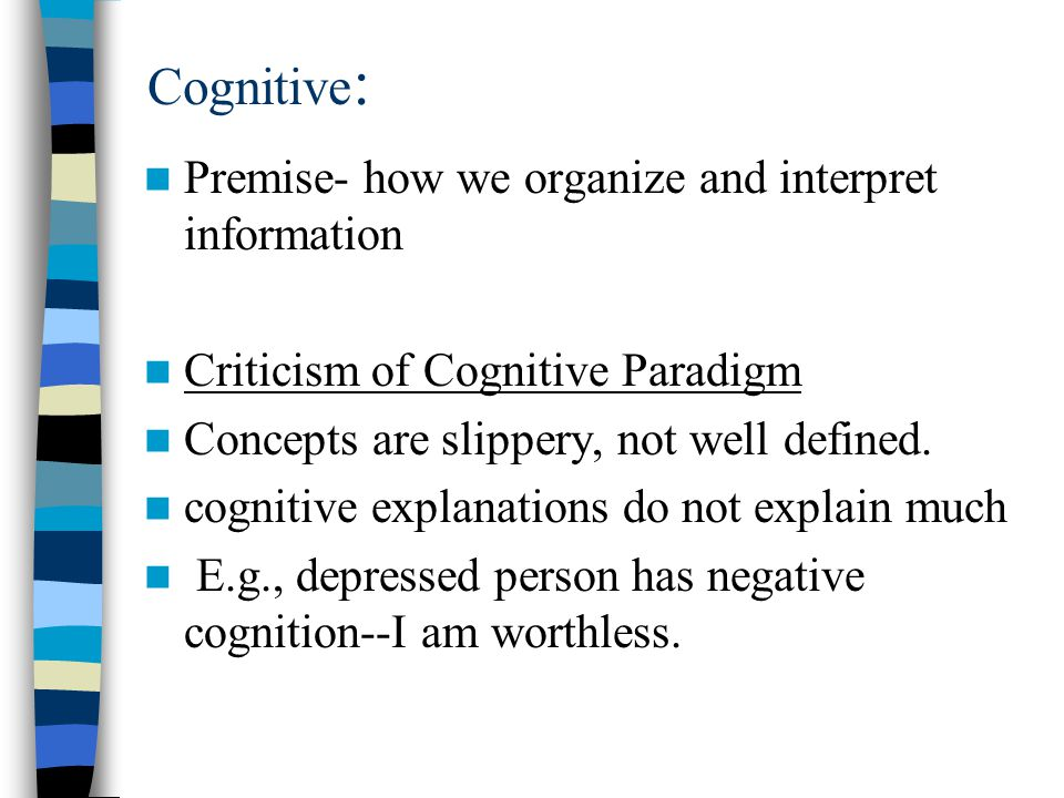 Cognitive : Premise- how we organize and interpret information Criticism of Cognitive Paradigm Concepts are slippery, not well defined.