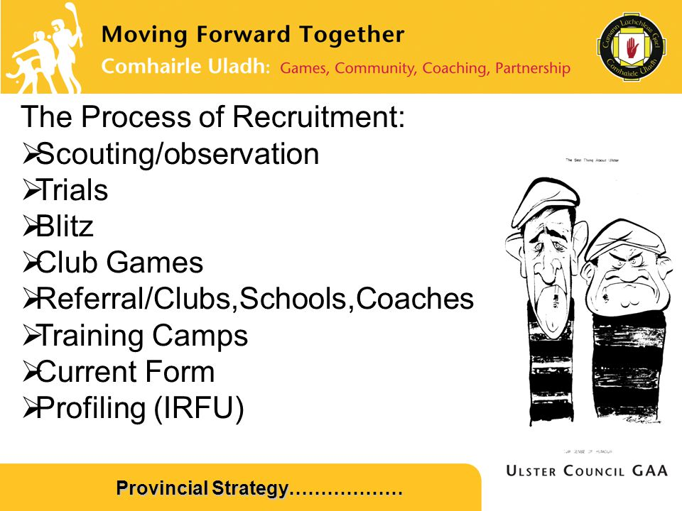 Provincial Strategy……………… The Process of Recruitment:  Scouting/observation  Trials  Blitz  Club Games  Referral/Clubs,Schools,Coaches  Training Camps  Current Form  Profiling (IRFU)