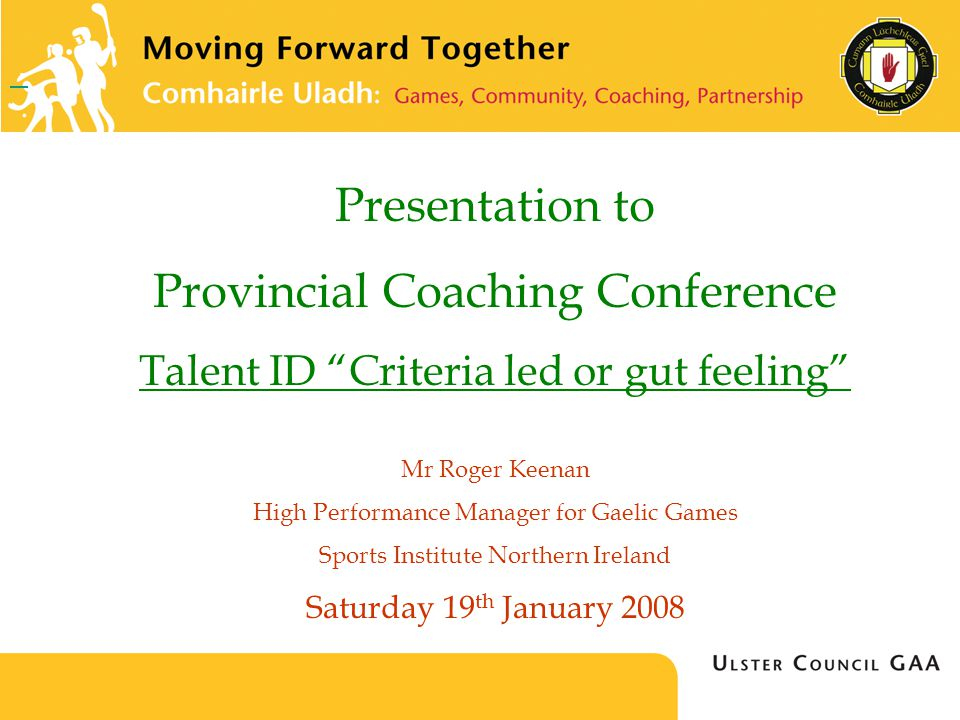 Presentation to Provincial Coaching Conference Talent ID Criteria led or gut feeling Mr Roger Keenan High Performance Manager for Gaelic Games Sports Institute Northern Ireland Saturday 19 th January 2008