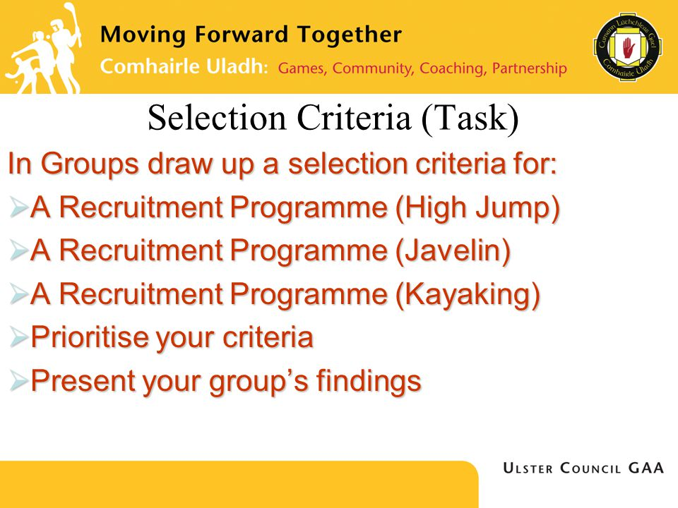 Selection Criteria (Task) In Groups draw up a selection criteria for:  A Recruitment Programme (High Jump)  A Recruitment Programme (Javelin)  A Recruitment Programme (Kayaking)  Prioritise your criteria  Present your group's findings