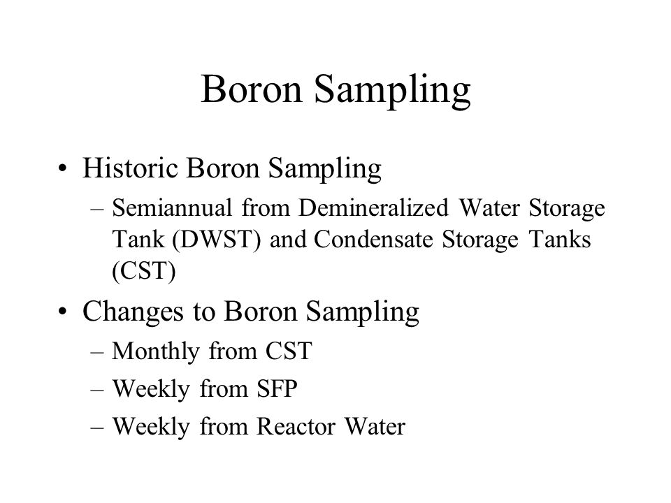 Boron Sampling Historic Boron Sampling –Semiannual from Demineralized Water Storage Tank (DWST) and Condensate Storage Tanks (CST) Changes to Boron Sampling –Monthly from CST –Weekly from SFP –Weekly from Reactor Water
