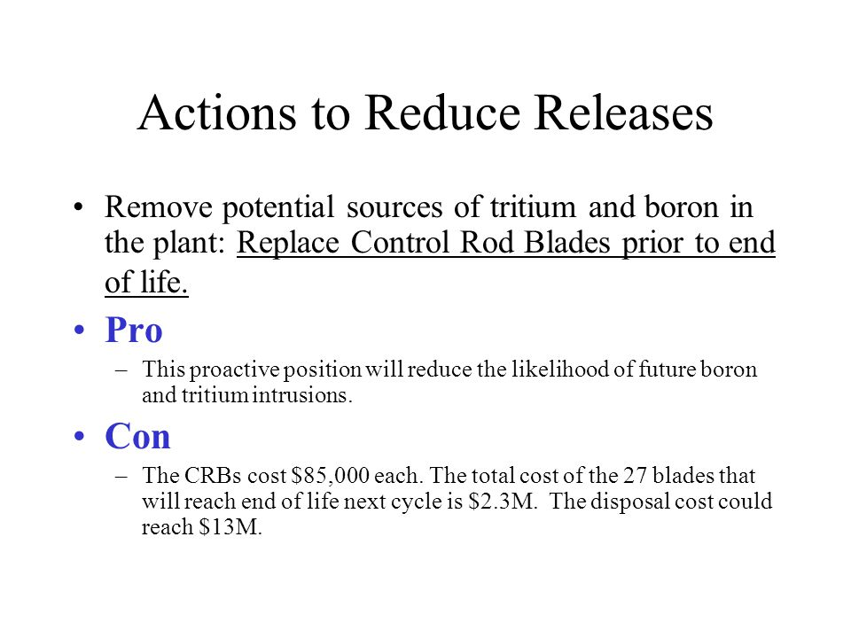 Actions to Reduce Releases Remove potential sources of tritium and boron in the plant: Replace Control Rod Blades prior to end of life.