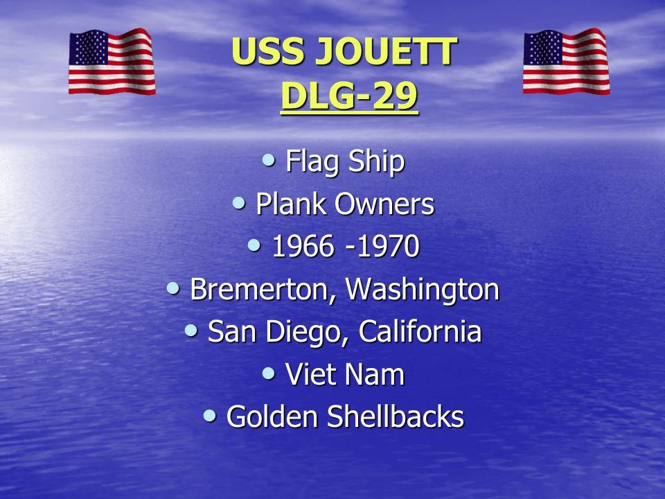 USS JOUETT DLG-29 USS JOUETT DLG-29 Flag Ship Flag Ship Plank Owners Plank Owners 1966 -1970 1966 -1970 Bremerton, Washington Bremerton, Washington San Diego, California San Diego, California Viet Nam Viet Nam Golden Shellbacks Golden Shellbacks