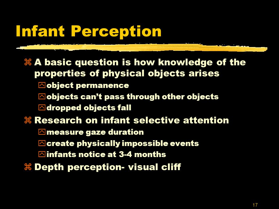 17 Infant Perception zA basic question is how knowledge of the properties of physical objects arises yobject permanence yobjects can't pass through other objects ydropped objects fall zResearch on infant selective attention ymeasure gaze duration ycreate physically impossible events yinfants notice at 3-4 months zDepth perception- visual cliff