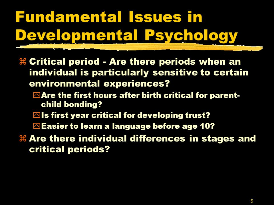 5 Fundamental Issues in Developmental Psychology zCritical period - Are there periods when an individual is particularly sensitive to certain environmental experiences.