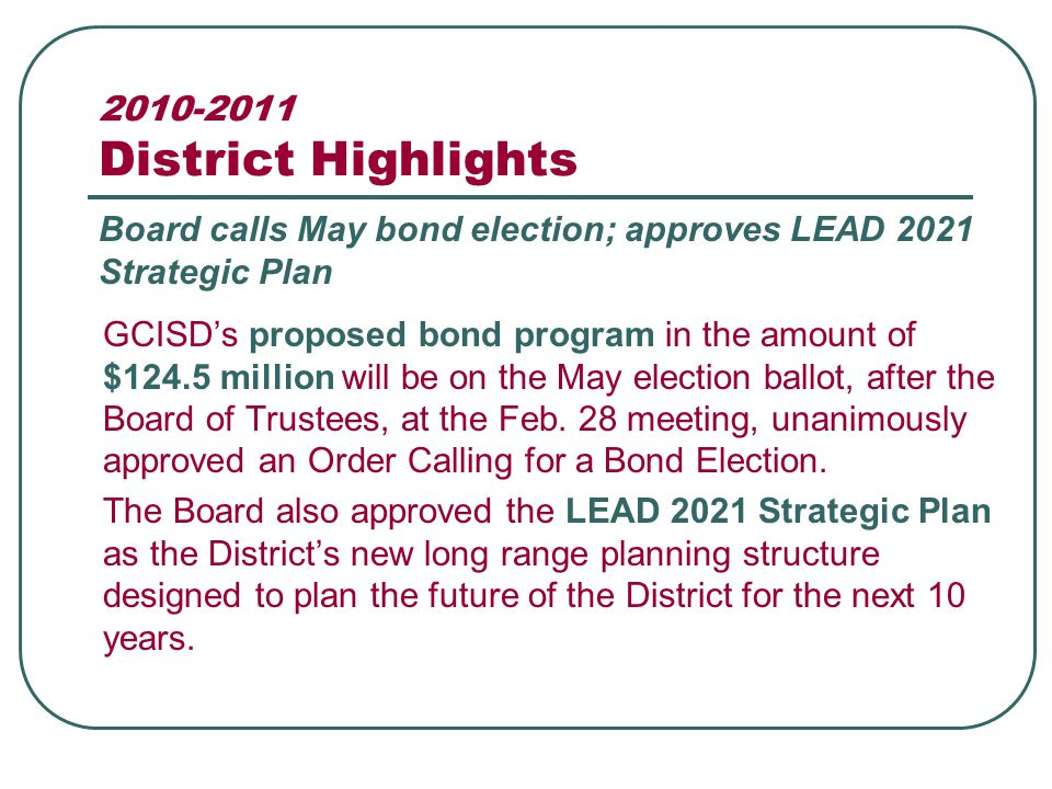 2010-2011 District Highlights GCISD's proposed bond program in the amount of $124.5 million will be on the May election ballot, after the Board of Trustees, at the Feb.