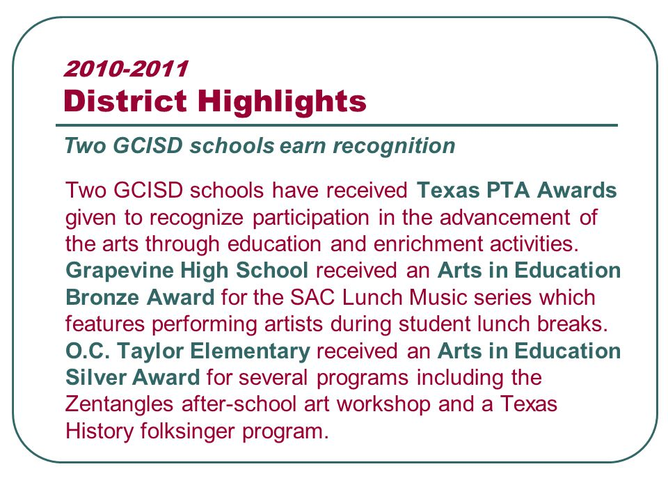 2010-2011 District Highlights Two GCISD schools have received Texas PTA Awards given to recognize participation in the advancement of the arts through education and enrichment activities.