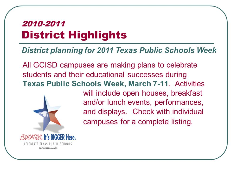 2010-2011 District Highlights All GCISD campuses are making plans to celebrate students and their educational successes during Texas Public Schools Week, March 7-11.