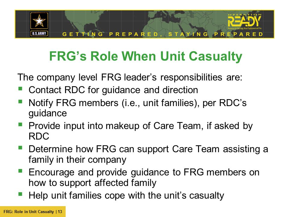 FRG: Role in Unit Casualty | 13 FRG's Role When Unit Casualty The company level FRG leader's responsibilities are:  Contact RDC for guidance and direction  Notify FRG members (i.e., unit families), per RDC's guidance  Provide input into makeup of Care Team, if asked by RDC  Determine how FRG can support Care Team assisting a family in their company  Encourage and provide guidance to FRG members on how to support affected family  Help unit families cope with the unit's casualty