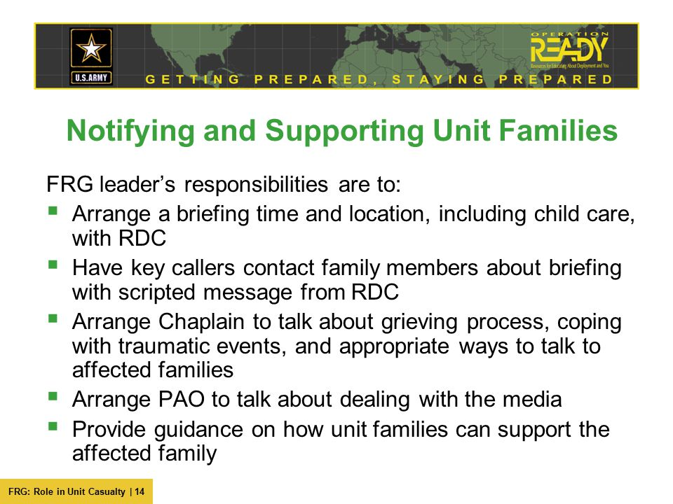 FRG: Role in Unit Casualty | 14 Notifying and Supporting Unit Families FRG leader's responsibilities are to:  Arrange a briefing time and location, including child care, with RDC  Have key callers contact family members about briefing with scripted message from RDC  Arrange Chaplain to talk about grieving process, coping with traumatic events, and appropriate ways to talk to affected families  Arrange PAO to talk about dealing with the media  Provide guidance on how unit families can support the affected family
