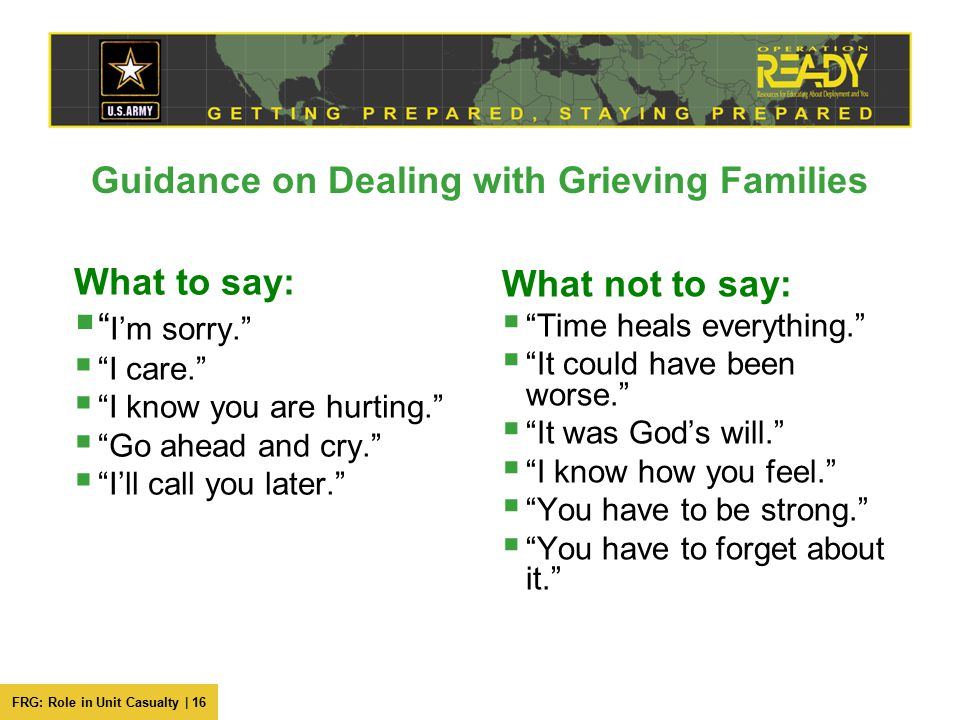 "FRG: Role in Unit Casualty | 16 Guidance on Dealing with Grieving Families What to say:  "" I'm sorry.""  ""I care.""  ""I know you are hurting.""  ""Go"
