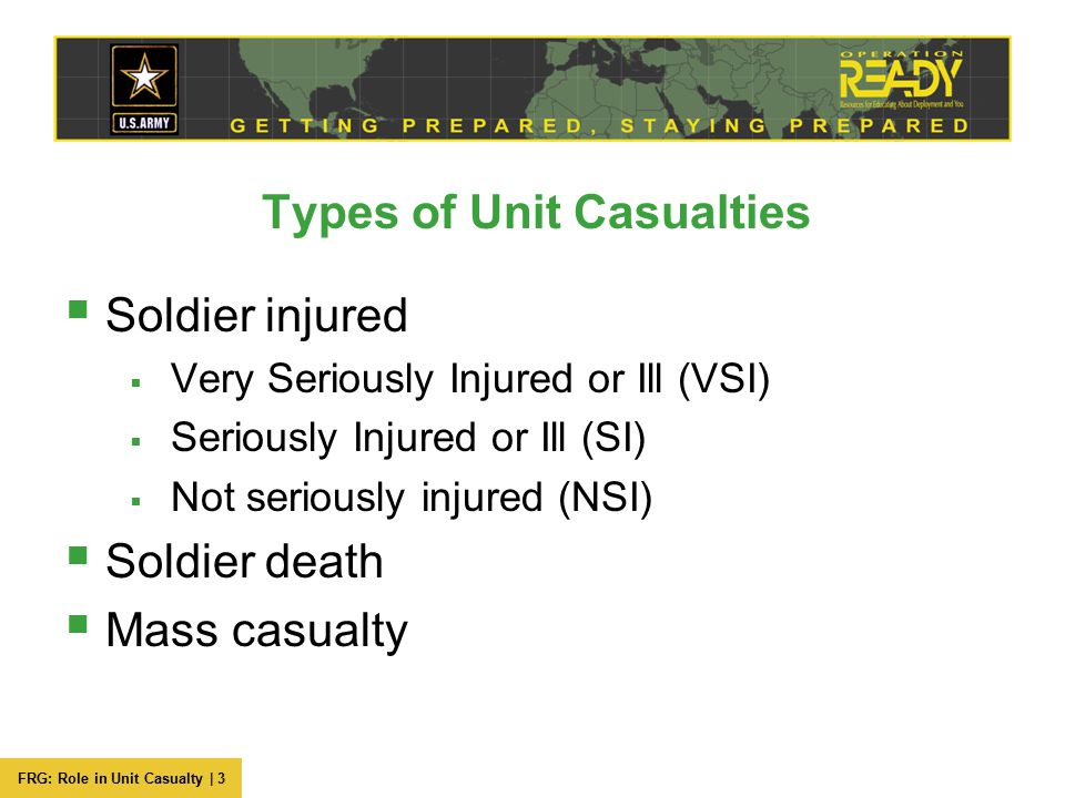 FRG: Role in Unit Casualty | 3 Types of Unit Casualties  Soldier injured  Very Seriously Injured or Ill (VSI)  Seriously Injured or Ill (SI)  Not seriously injured (NSI)  Soldier death  Mass casualty