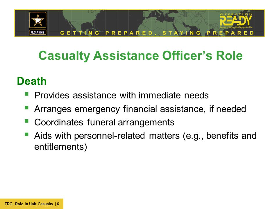 FRG: Role in Unit Casualty | 6 Casualty Assistance Officer's Role Death  Provides assistance with immediate needs  Arranges emergency financial assi