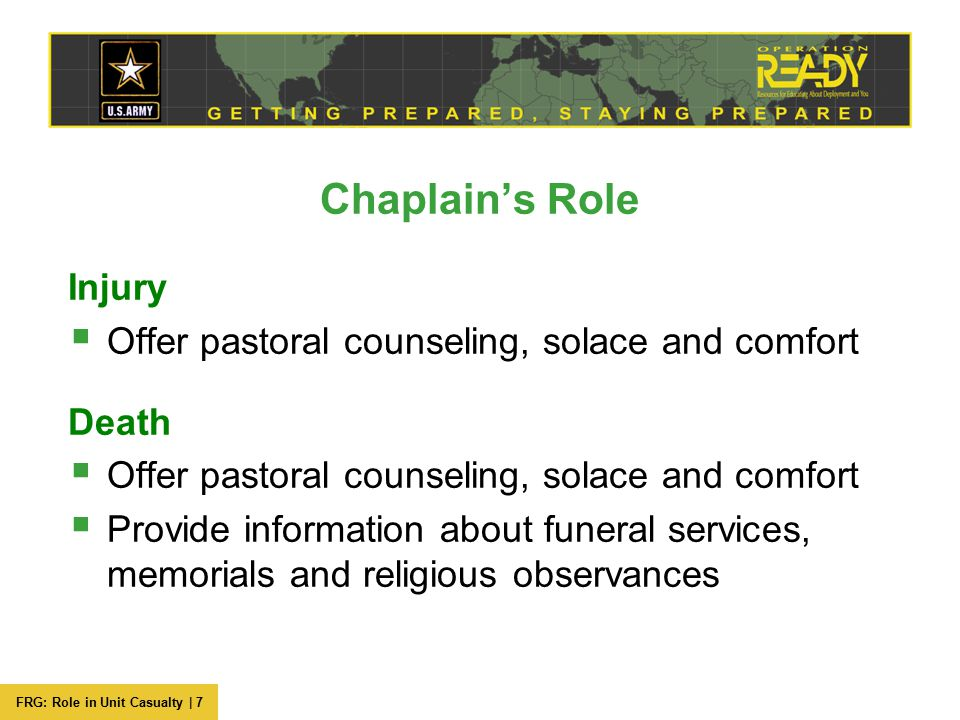 FRG: Role in Unit Casualty | 7 Chaplain's Role Injury  Offer pastoral counseling, solace and comfort Death  Offer pastoral counseling, solace and co