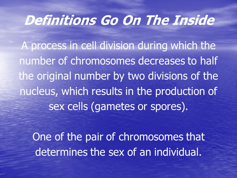 Definitions Go On The Inside A process in cell division during which the number of chromosomes decreases to half the original number by two divisions of the nucleus, which results in the production of sex cells (gametes or spores).