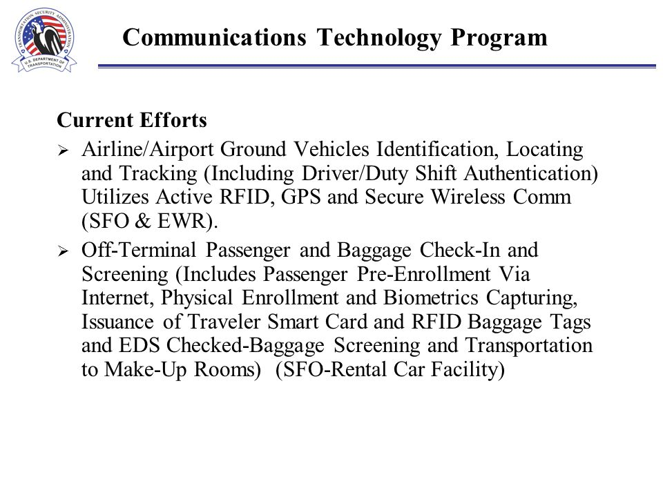 Communications Technology Program Current Efforts  Airline/Airport Ground Vehicles Identification, Locating and Tracking (Including Driver/Duty Shift Authentication) Utilizes Active RFID, GPS and Secure Wireless Comm (SFO & EWR).
