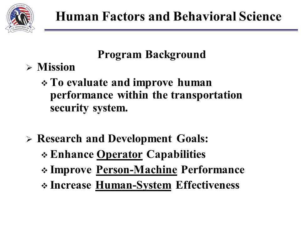 Human Factors and Behavioral Science Program Background  Mission  To evaluate and improve human performance within the transportation security syste