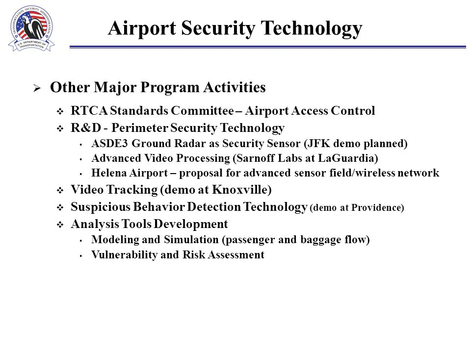 Airport Security Technology  Other Major Program Activities  RTCA Standards Committee – Airport Access Control  R&D - Perimeter Security Technology ASDE3 Ground Radar as Security Sensor (JFK demo planned) Advanced Video Processing (Sarnoff Labs at LaGuardia) Helena Airport – proposal for advanced sensor field/wireless network  Video Tracking (demo at Knoxville)  Suspicious Behavior Detection Technology (demo at Providence)  Analysis Tools Development Modeling and Simulation (passenger and baggage flow) Vulnerability and Risk Assessment