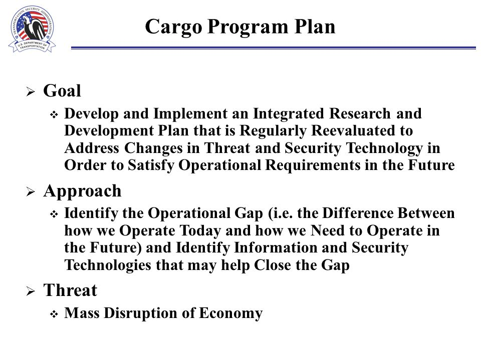 Cargo Program Plan  Goal  Develop and Implement an Integrated Research and Development Plan that is Regularly Reevaluated to Address Changes in Threat and Security Technology in Order to Satisfy Operational Requirements in the Future  Approach  Identify the Operational Gap (i.e.