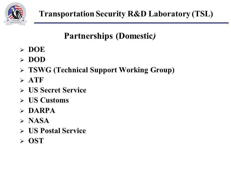  DOE  DOD  TSWG (Technical Support Working Group)  ATF  US Secret Service  US Customs  DARPA  NASA  US Postal Service  OST Transportation Security R&D Laboratory (TSL) Partnerships (Domestic)