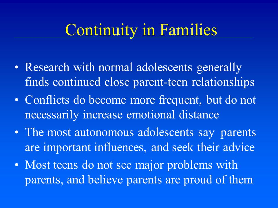 Continuity in Families Research with normal adolescents generally finds continued close parent-teen relationships Conflicts do become more frequent, b