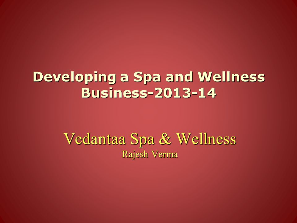 Developing a Spa and Wellness Business-2013-14 Vedantaa Spa & Wellness Rajesh Verma