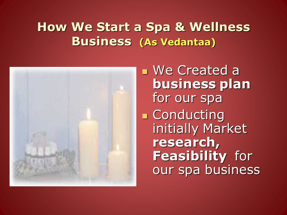 How We Start a Spa & Wellness Business (As Vedantaa) We Created a business plan for our spa We Created a business plan for our spa Conducting initiall