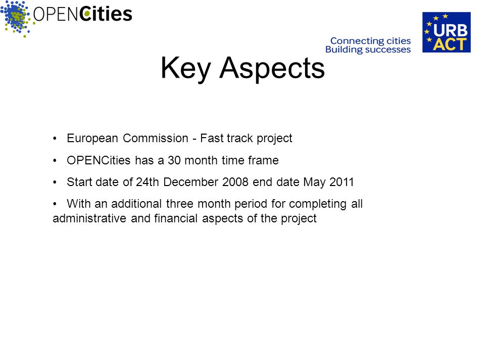 Key Aspects European Commission - Fast track project OPENCities has a 30 month time frame Start date of 24th December 2008 end date May 2011 With an additional three month period for completing all administrative and financial aspects of the project