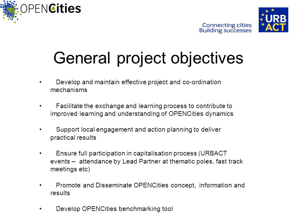 General project objectives Develop and maintain effective project and co-ordination mechanisms Facilitate the exchange and learning process to contribute to improved learning and understanding of OPENCities dynamics Support local engagement and action planning to deliver practical results Ensure full participation in capitalisation process (URBACT events – attendance by Lead Partner at thematic poles, fast track meetings etc) Promote and Disseminate OPENCities concept, information and results Develop OPENCities benchmarking tool