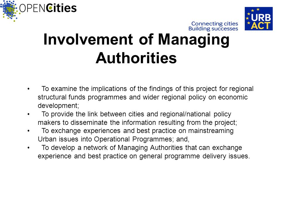Involvement of Managing Authorities To examine the implications of the findings of this project for regional structural funds programmes and wider regional policy on economic development; To provide the link between cities and regional/national policy makers to disseminate the information resulting from the project; To exchange experiences and best practice on mainstreaming Urban issues into Operational Programmes; and, To develop a network of Managing Authorities that can exchange experience and best practice on general programme delivery issues.