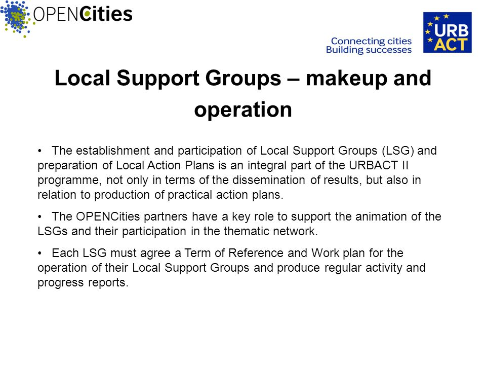 Local Support Groups – makeup and operation The establishment and participation of Local Support Groups (LSG) and preparation of Local Action Plans is an integral part of the URBACT II programme, not only in terms of the dissemination of results, but also in relation to production of practical action plans.