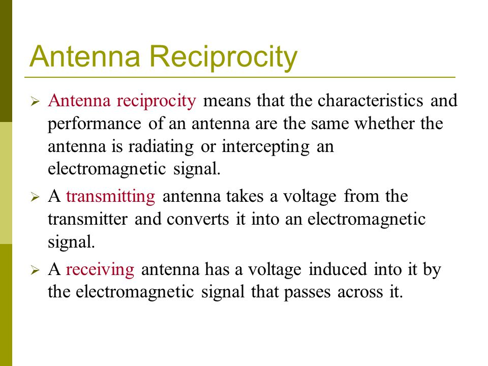 Antenna Reciprocity  Antenna reciprocity means that the characteristics and performance of an antenna are the same whether the antenna is radiating or intercepting an electromagnetic signal.