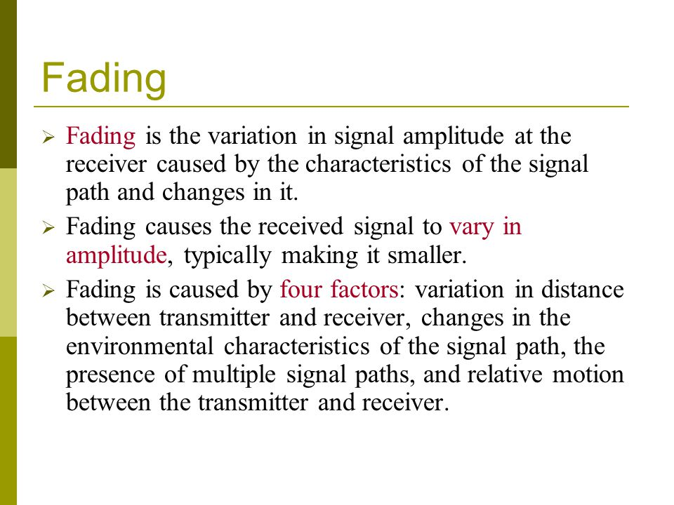 Fading  Fading is the variation in signal amplitude at the receiver caused by the characteristics of the signal path and changes in it.