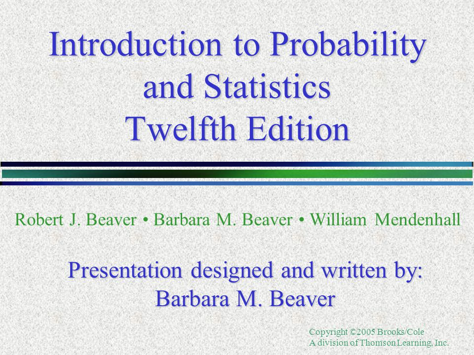 Copyright ©2005 Brooks/Cole A division of Thomson Learning, Inc. Introduction to Probability and Statistics Twelfth Edition Robert J. Beaver Barbara M