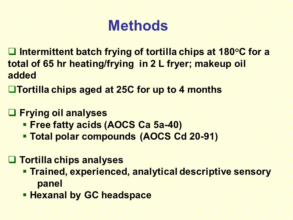 Methods  Intermittent batch frying of tortilla chips at 180 o C for a total of 65 hr heating/frying in 2 L fryer; makeup oil added  Frying oil analyses  Free fatty acids (AOCS Ca 5a-40)  Total polar compounds (AOCS Cd 20-91)  Tortilla chips analyses  Trained, experienced, analytical descriptive sensory panel  Hexanal by GC headspace  Tortilla chips aged at 25C for up to 4 months