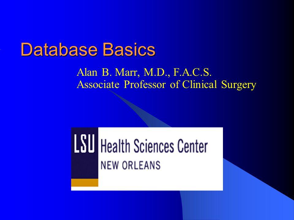 Database Basics Alan B. Marr, M.D., F.A.C.S. Associate Professor of Clinical Surgery