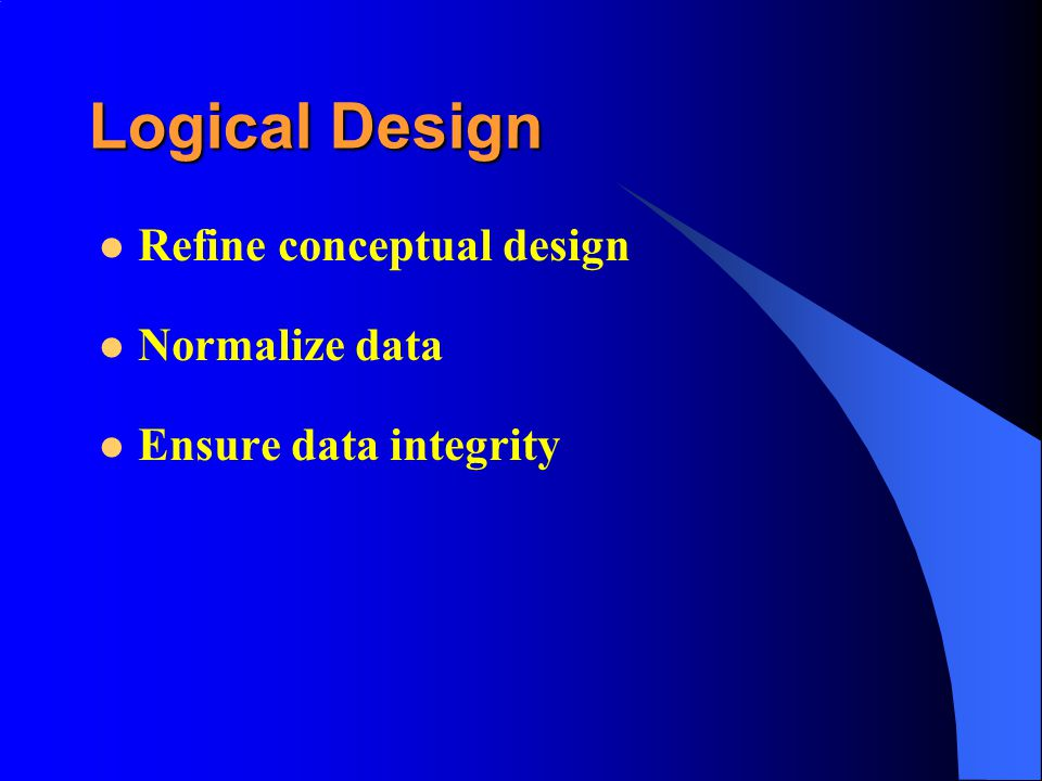 Logical Design Refine conceptual design Normalize data Ensure data integrity
