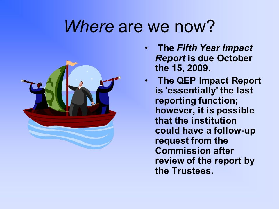 Where are we now. The Fifth Year Impact Report is due October the 15, 2009.
