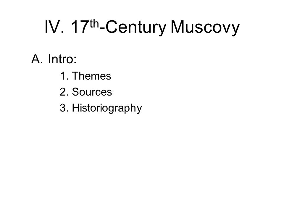 IV. 17 th -Century Muscovy A.Intro: 1. Themes 2. Sources 3. Historiography