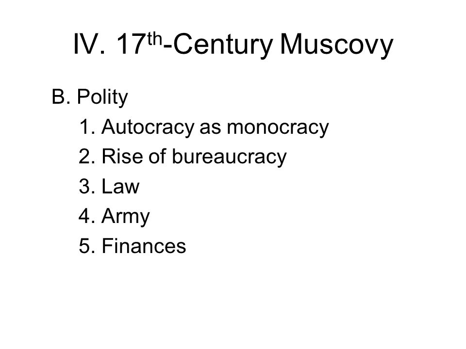 IV. 17 th -Century Muscovy B. Polity 1. Autocracy as monocracy 2.