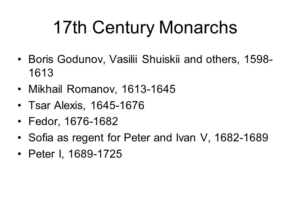 17th Century Monarchs Boris Godunov, Vasilii Shuiskii and others, 1598- 1613 Mikhail Romanov, 1613-1645 Tsar Alexis, 1645-1676 Fedor, 1676-1682 Sofia as regent for Peter and Ivan V, 1682-1689 Peter I, 1689-1725
