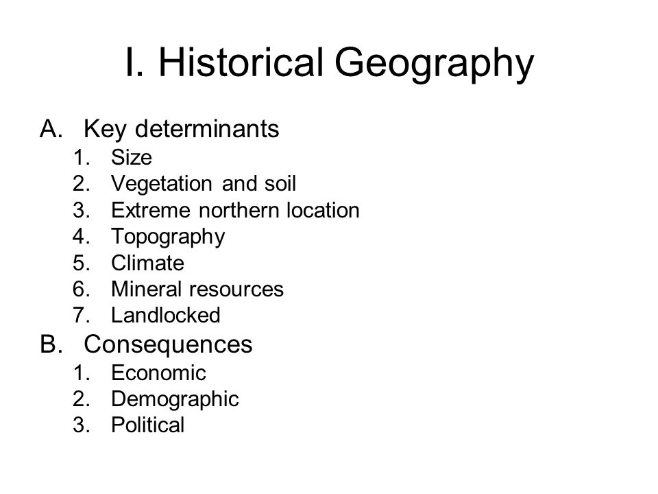 I. Historical Geography A.Key determinants 1.Size 2.Vegetation and soil 3.Extreme northern location 4.Topography 5.Climate 6.Mineral resources 7.Landl